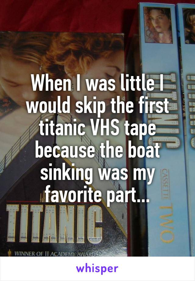 When I was little I would skip the first titanic VHS tape because the boat sinking was my favorite part...