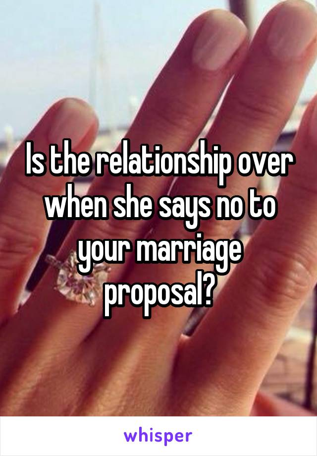 Is the relationship over when she says no to your marriage proposal?