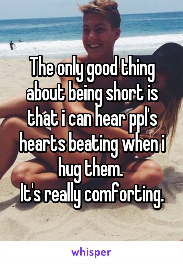The only good thing about being short is that i can hear ppl's hearts beating when i hug them.  It's really comforting.