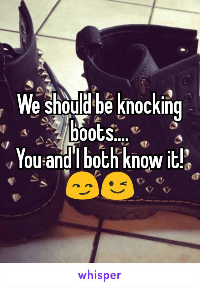 We should be knocking boots.... You and I both know it! 😏😉