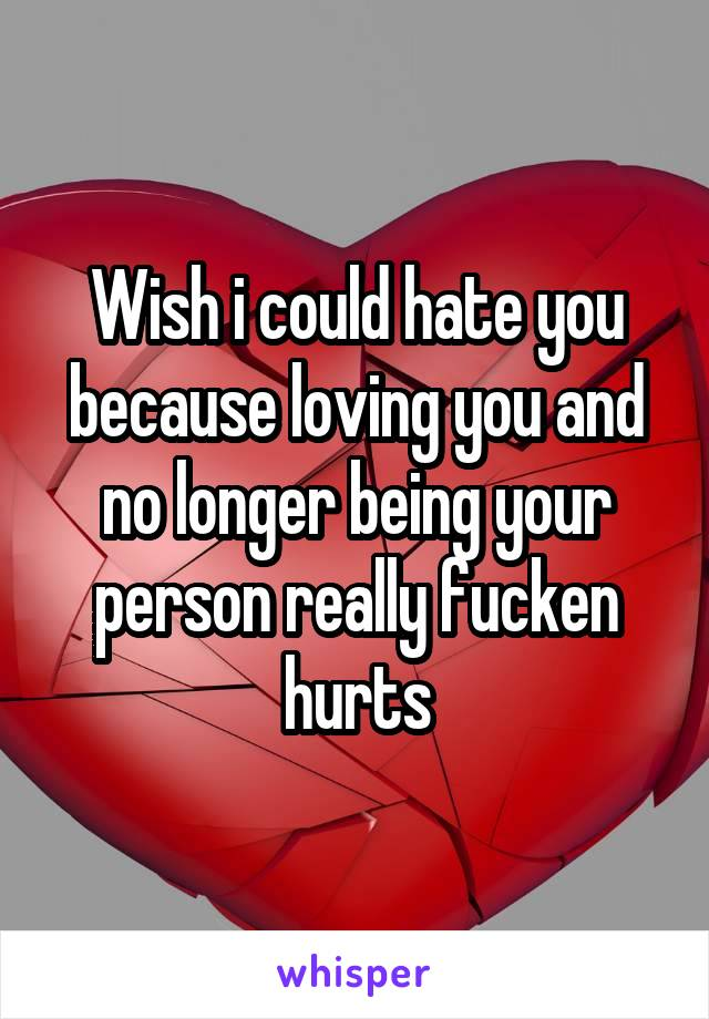 Wish i could hate you because loving you and no longer being your person really fucken hurts