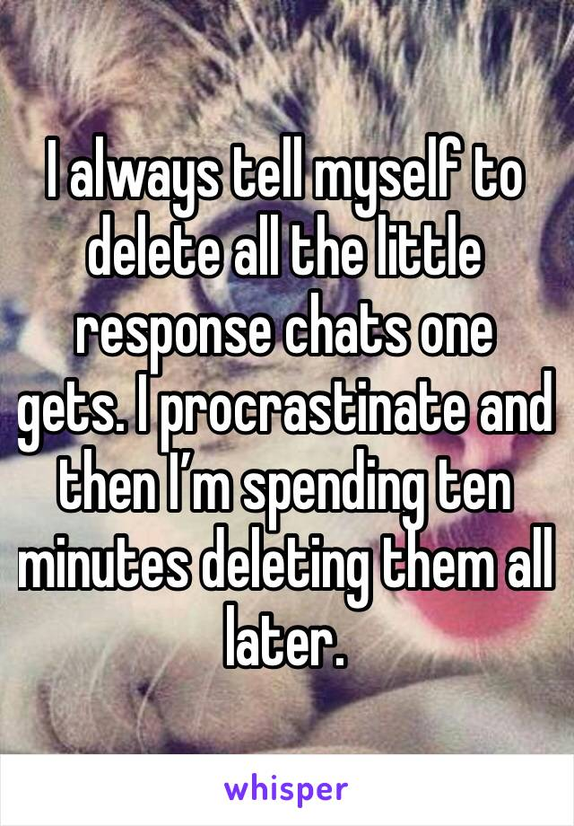I always tell myself to delete all the little response chats one gets. I procrastinate and then I'm spending ten minutes deleting them all later.