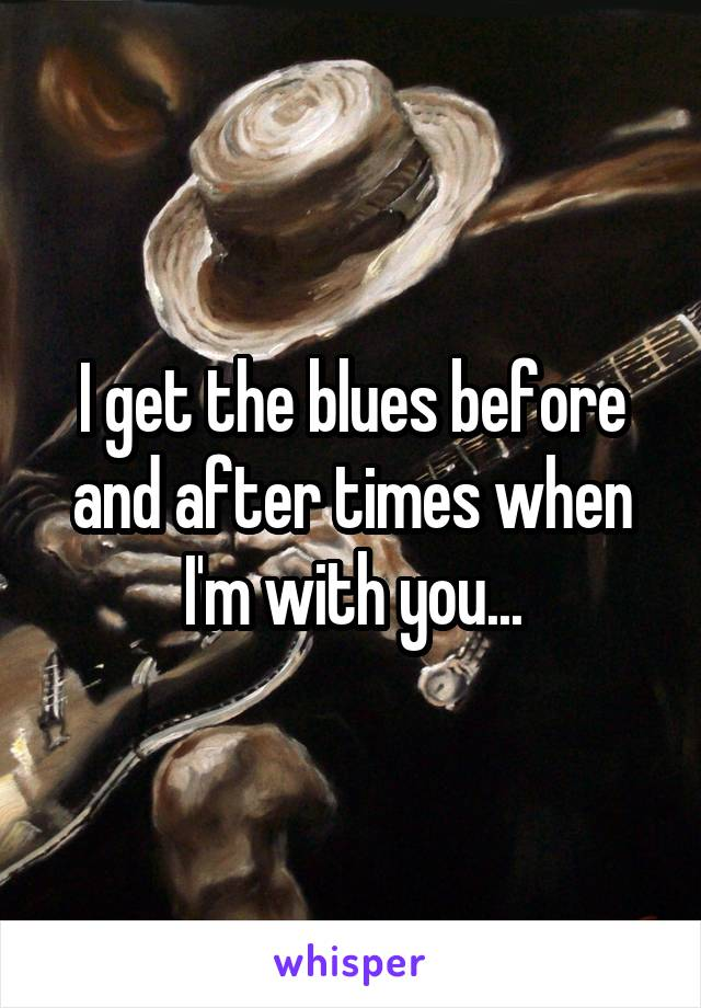 I get the blues before and after times when I'm with you...
