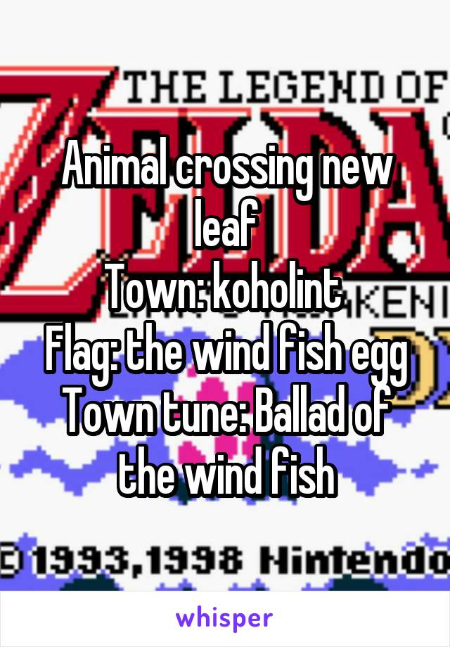 Animal crossing new leaf Town: koholint  Flag: the wind fish egg Town tune: Ballad of the wind fish