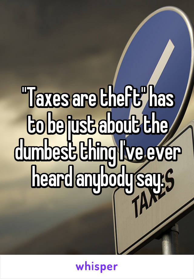 """""""Taxes are theft"""" has to be just about the dumbest thing I've ever heard anybody say."""