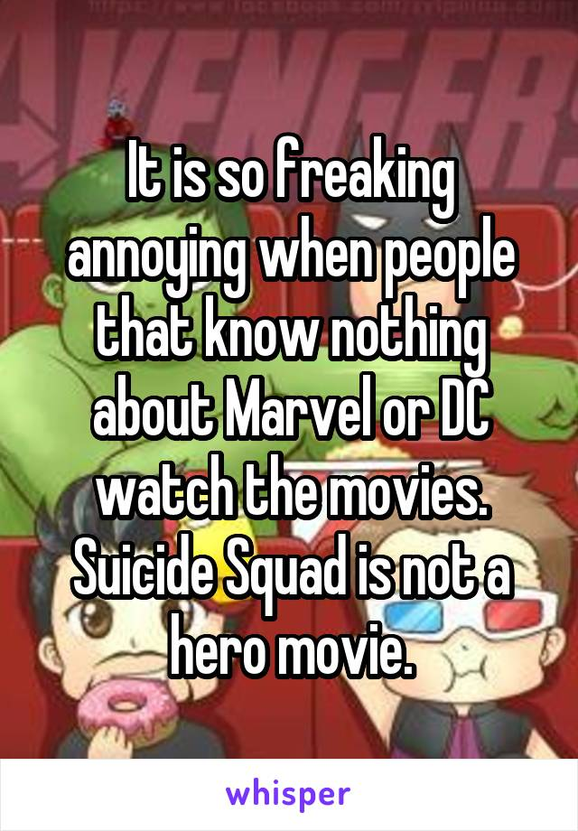It is so freaking annoying when people that know nothing about Marvel or DC watch the movies. Suicide Squad is not a hero movie.