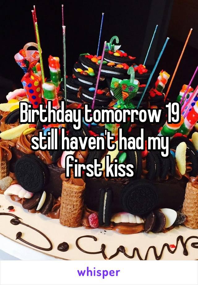 Birthday tomorrow 19 still haven't had my first kiss