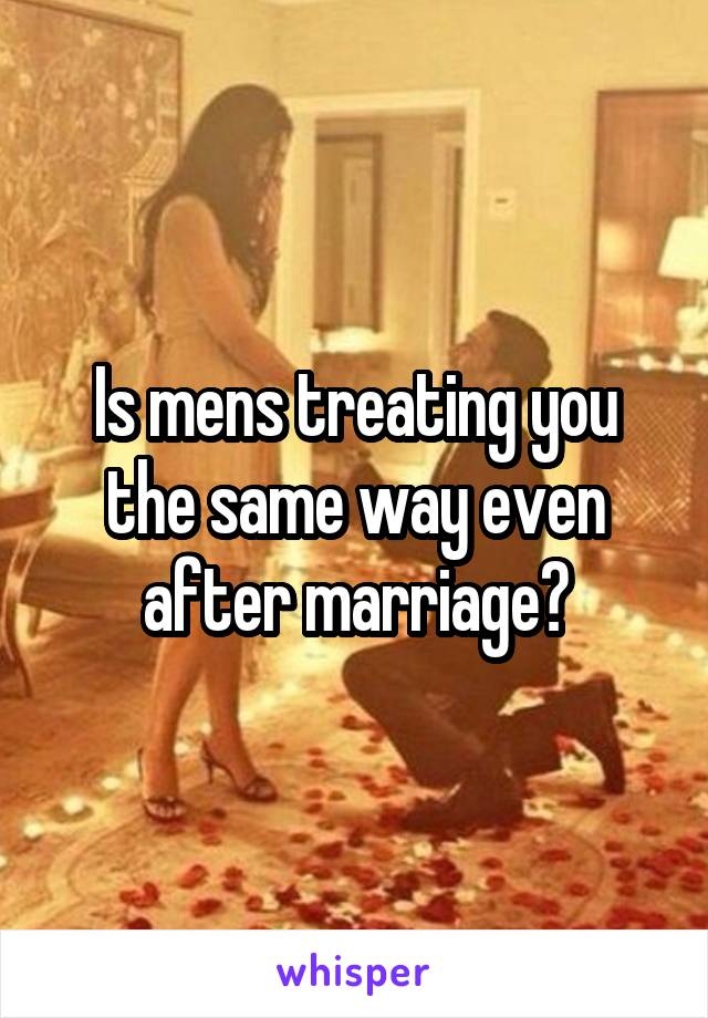 Is mens treating you the same way even after marriage?