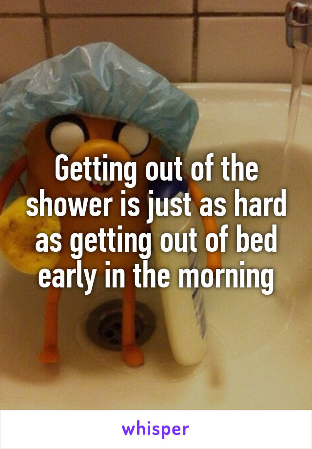 Getting out of the shower is just as hard as getting out of bed early in the morning