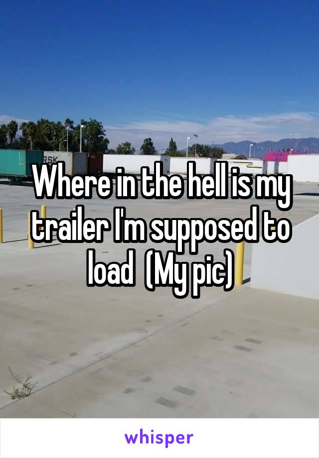 Where in the hell is my trailer I'm supposed to load  (My pic)