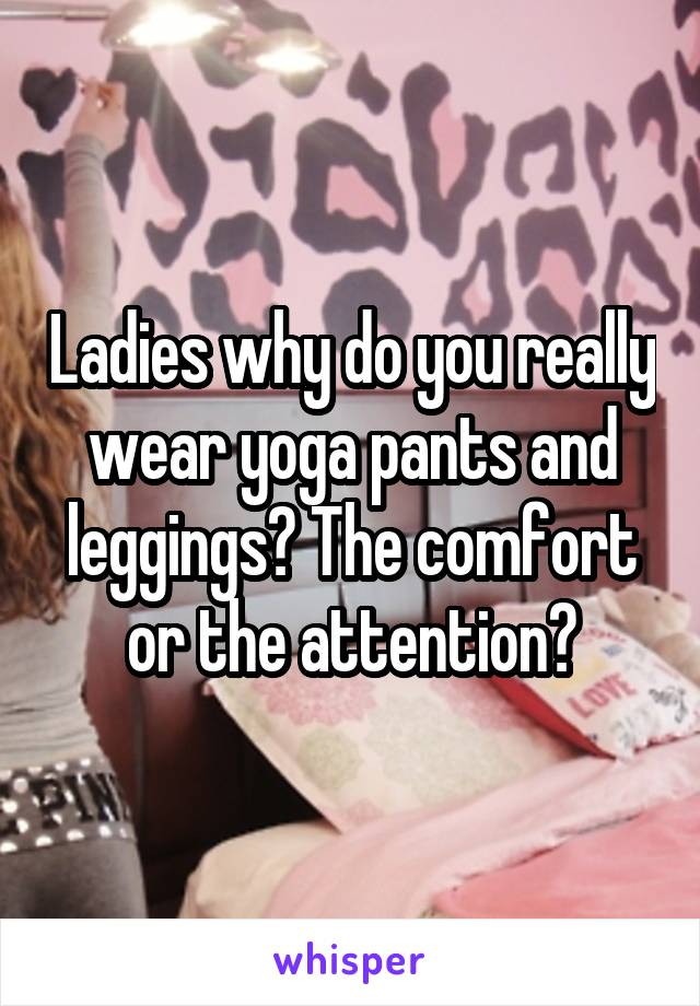 Ladies why do you really wear yoga pants and leggings? The comfort or the attention?