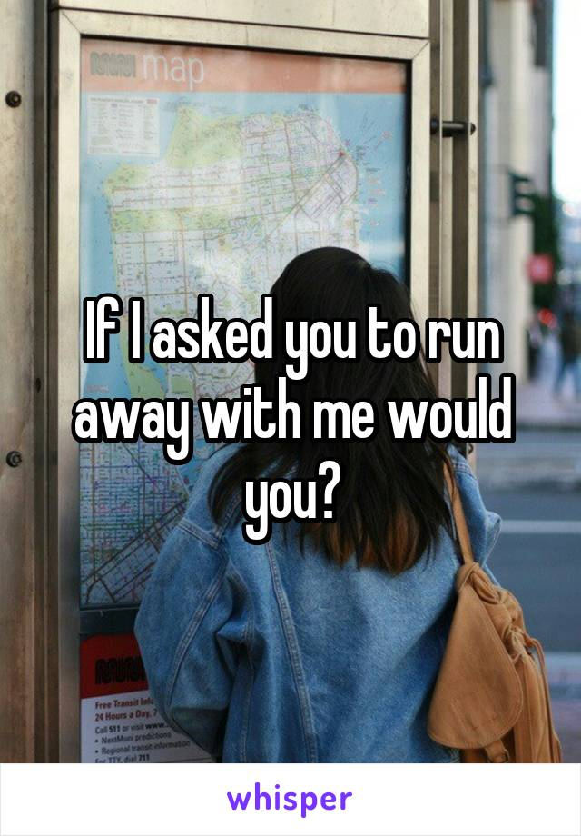 If I asked you to run away with me would you?