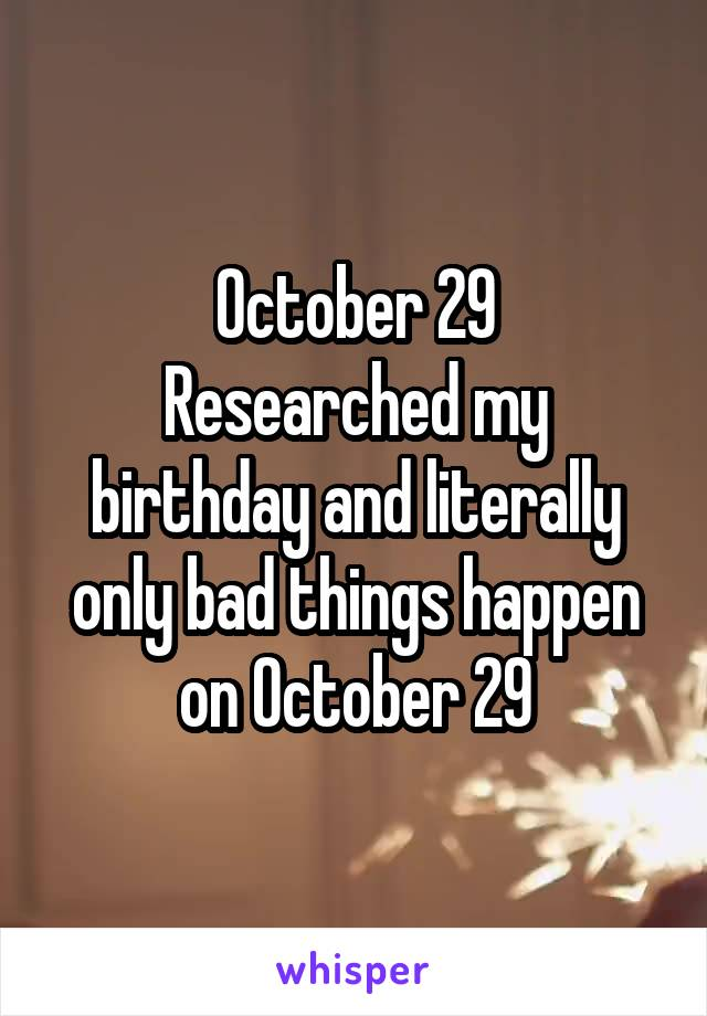 October 29 Researched my birthday and literally only bad things happen on October 29