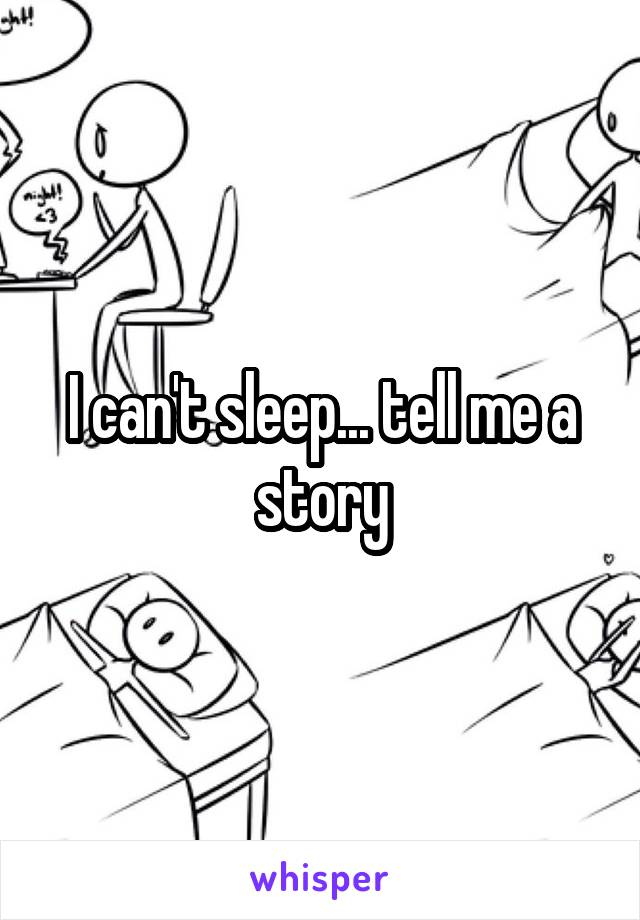 I can't sleep... tell me a story
