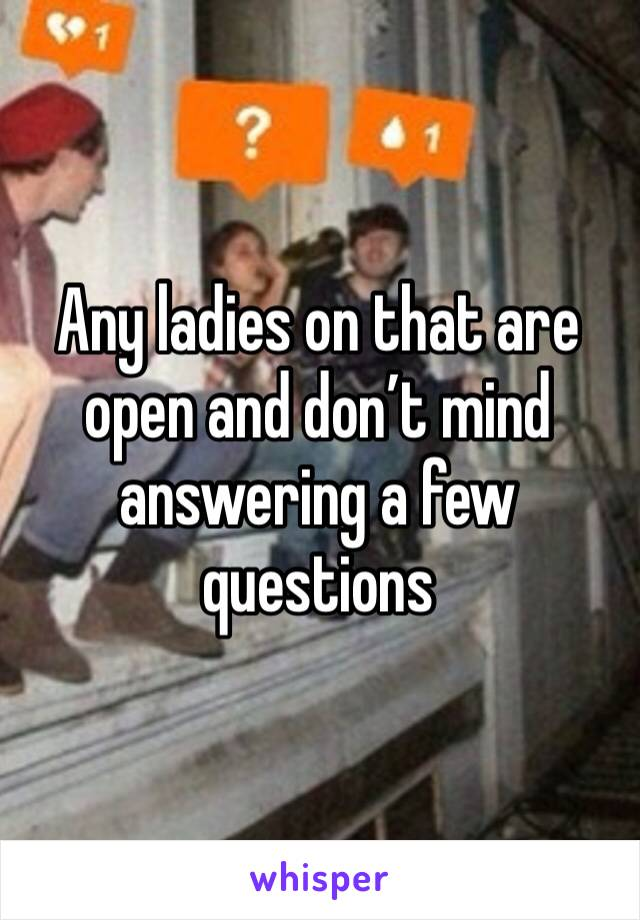 Any ladies on that are open and don't mind answering a few questions