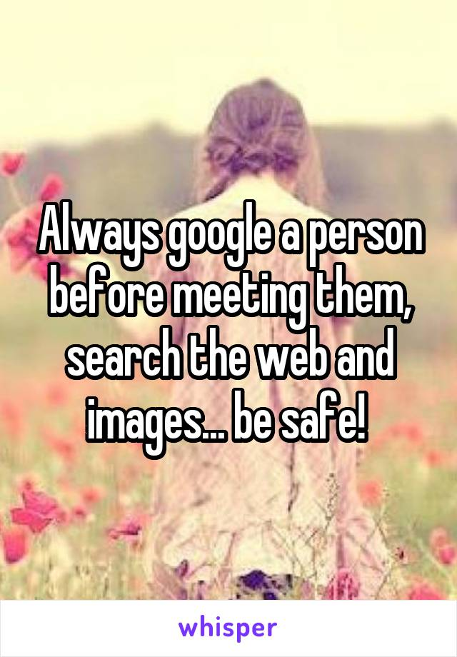Always google a person before meeting them, search the web and images... be safe!