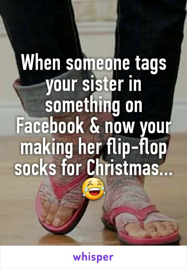 When someone tags your sister in something on Facebook & now your making her flip-flop socks for Christmas... 😂