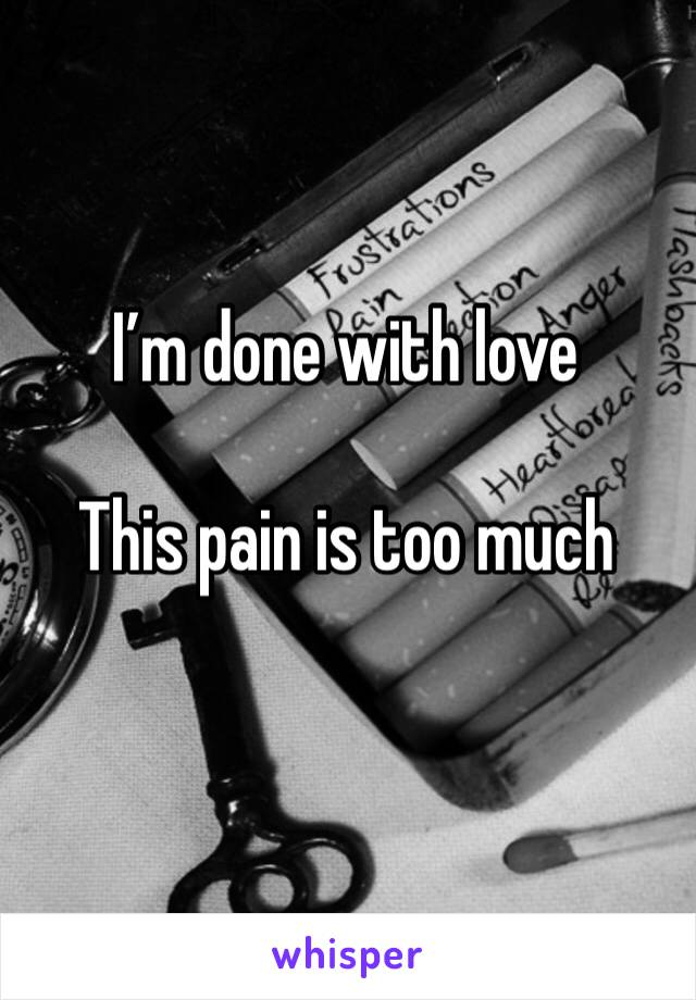 I'm done with love   This pain is too much