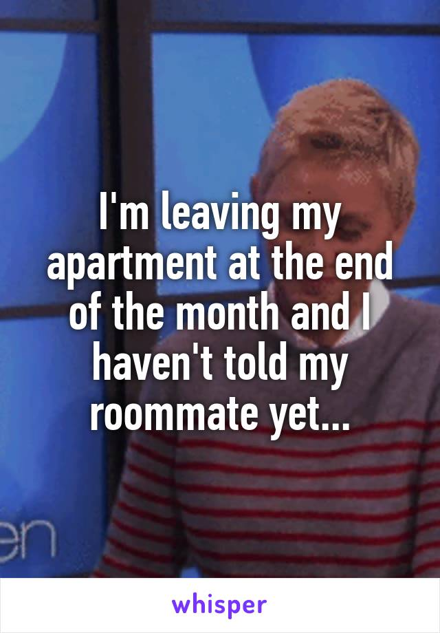 I'm leaving my apartment at the end of the month and I haven't told my roommate yet...