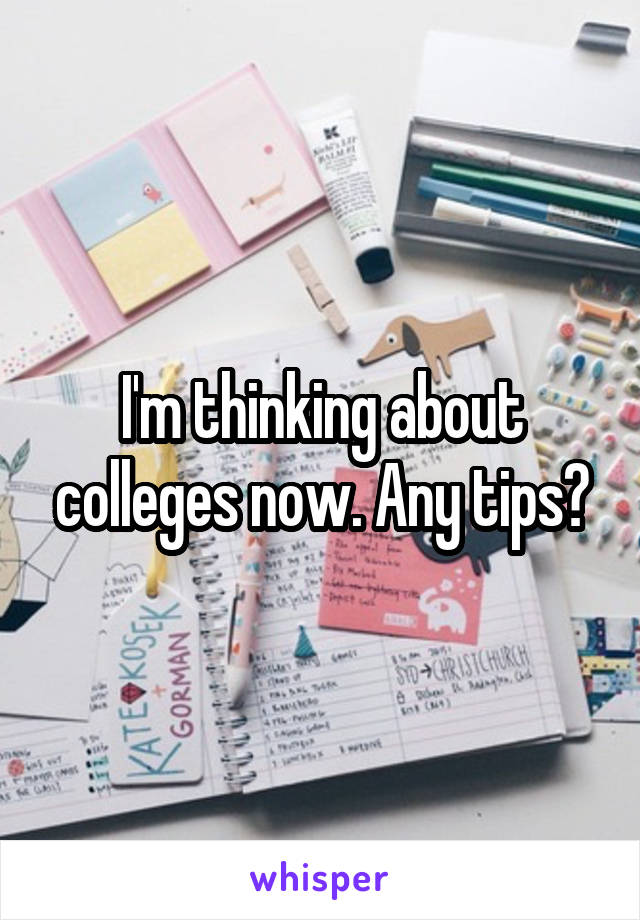 I'm thinking about colleges now. Any tips?