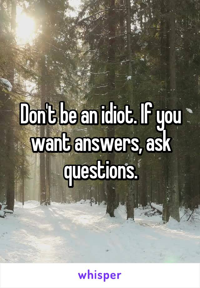 Don't be an idiot. If you want answers, ask questions.