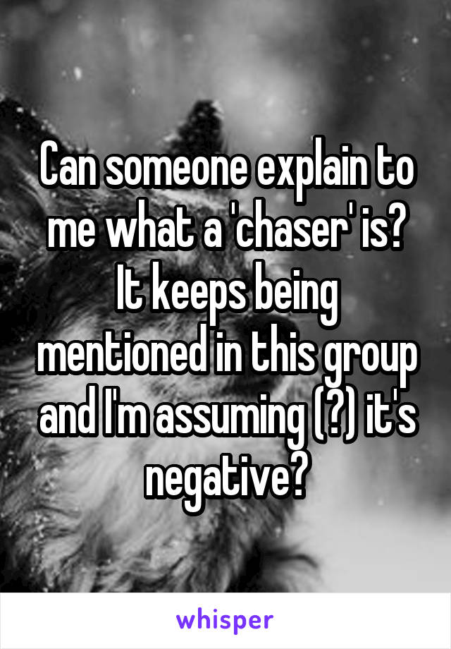 Can someone explain to me what a 'chaser' is? It keeps being mentioned in this group and I'm assuming (?) it's negative?