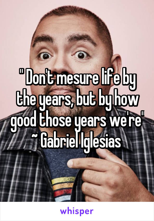 """ Don't mesure life by the years, but by how good those years we're"" ~ Gabriel Iglesias"