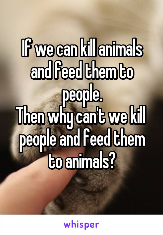 If we can kill animals and feed them to people. Then why can't we kill  people and feed them to animals?