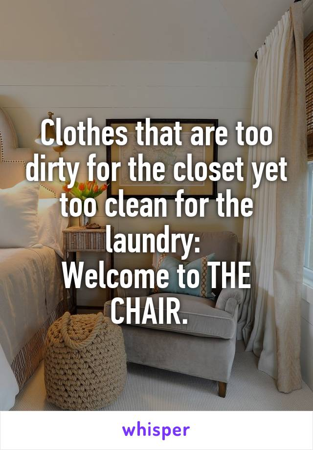 Clothes that are too dirty for the closet yet too clean for the laundry:  Welcome to THE CHAIR.