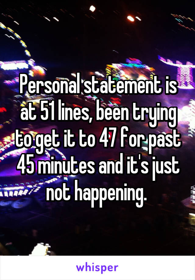 Personal statement is at 51 lines, been trying to get it to 47 for past 45 minutes and it's just not happening.