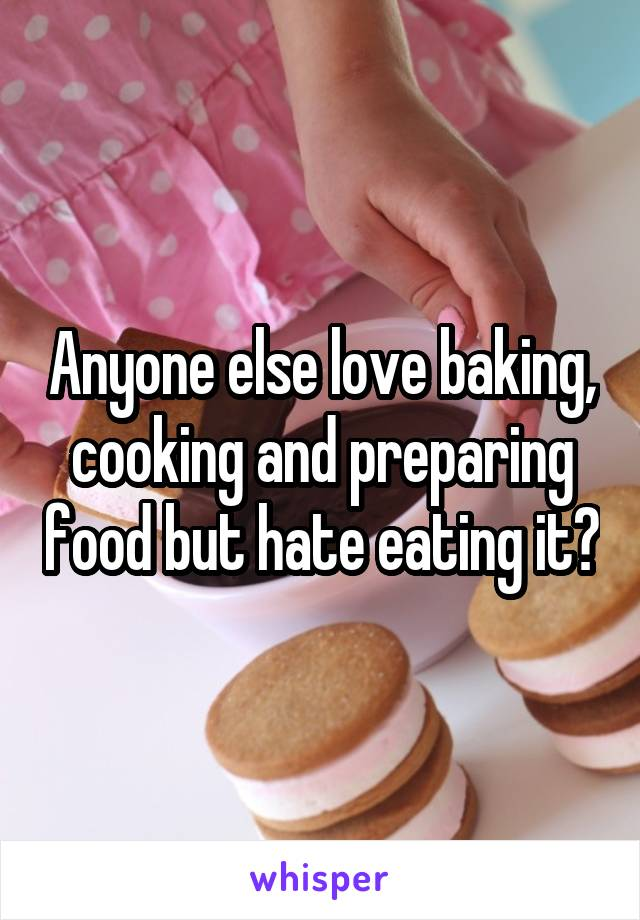 Anyone else love baking, cooking and preparing food but hate eating it?