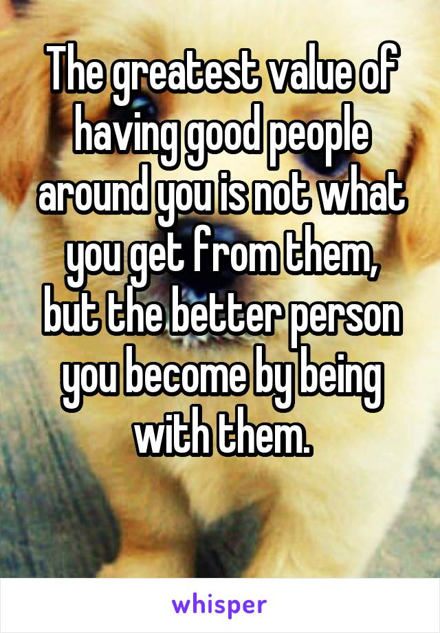 The greatest value of having good people around you is not what you get from them, but the better person you become by being with them.
