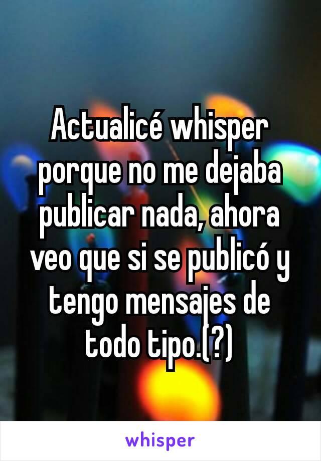 Actualicé whisper porque no me dejaba publicar nada, ahora veo que si se publicó y tengo mensajes de todo tipo.(?)