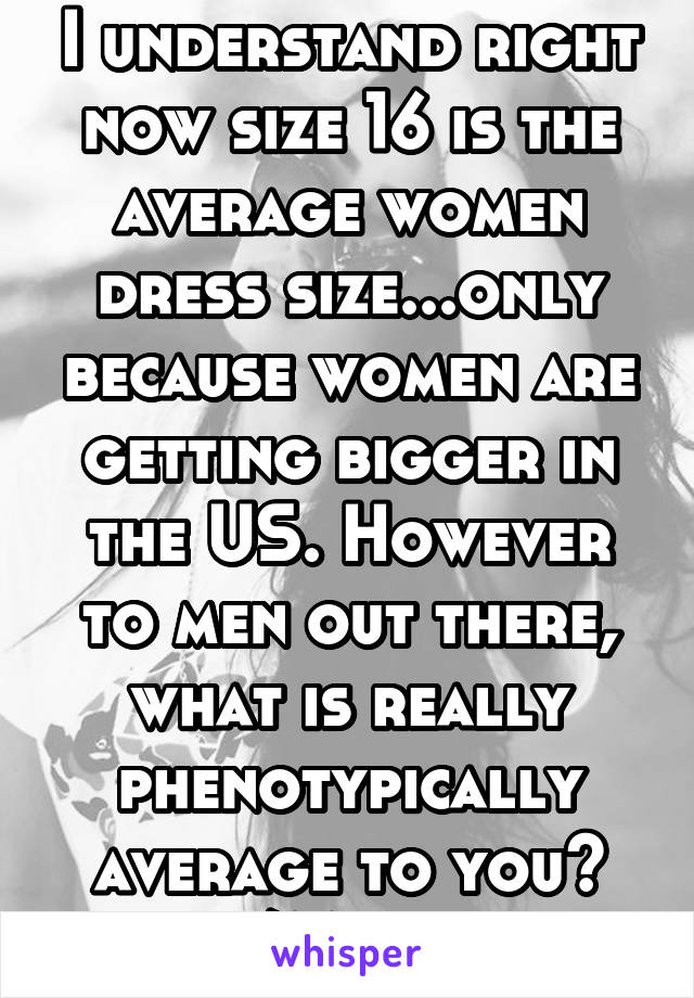I understand right now size 16 is the average women dress size...only because women are getting bigger in the US. However to men out there, what is really phenotypically average to you? Size/Mass wise