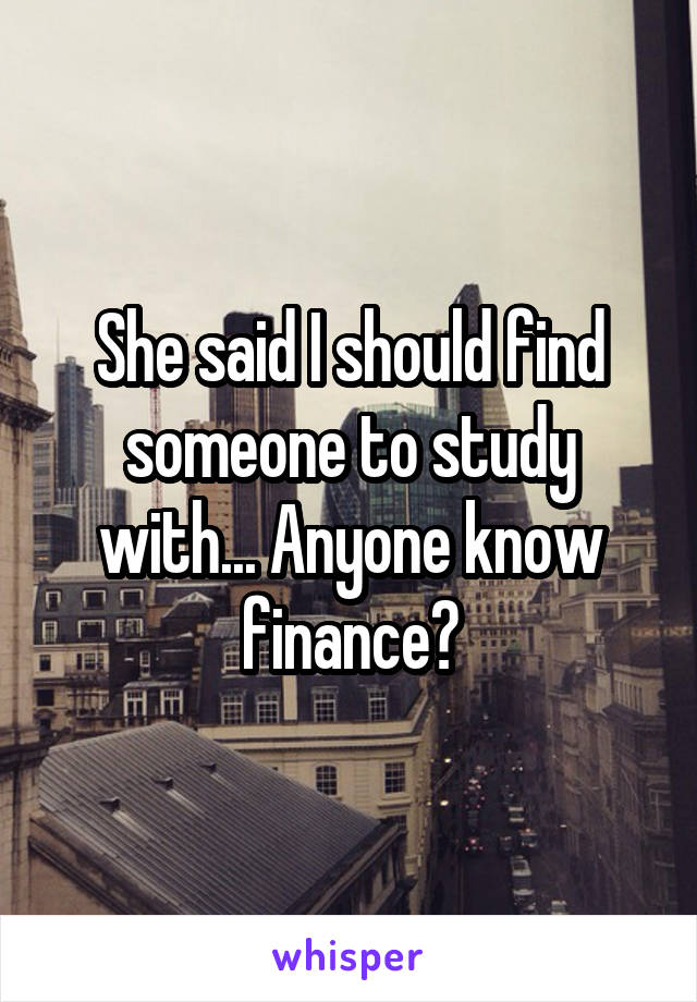 She said I should find someone to study with... Anyone know finance?