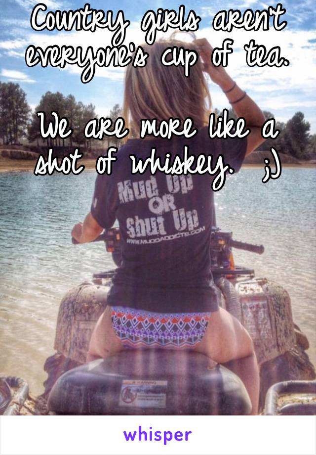 Country girls aren't everyone's cup of tea.   We are more like a shot of whiskey.  ;)