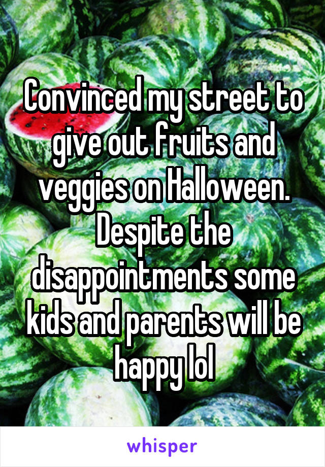 Convinced my street to give out fruits and veggies on Halloween. Despite the disappointments some kids and parents will be happy lol