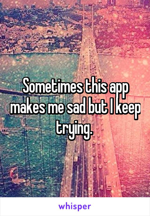 Sometimes this app makes me sad but I keep trying.