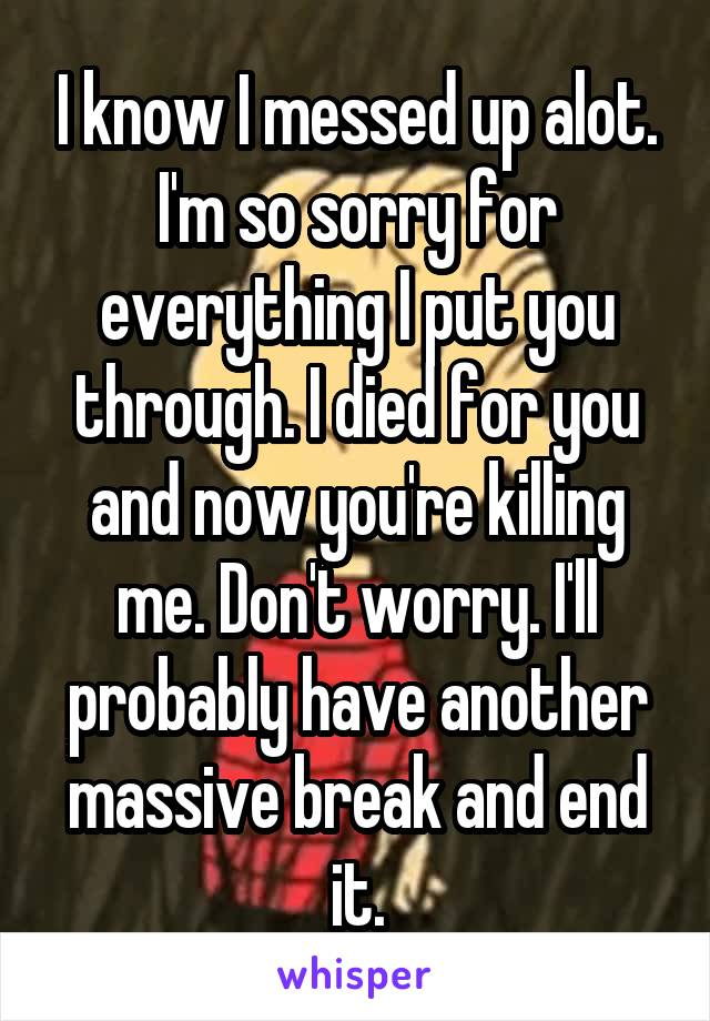 I know I messed up alot. I'm so sorry for everything I put you through. I died for you and now you're killing me. Don't worry. I'll probably have another massive break and end it.