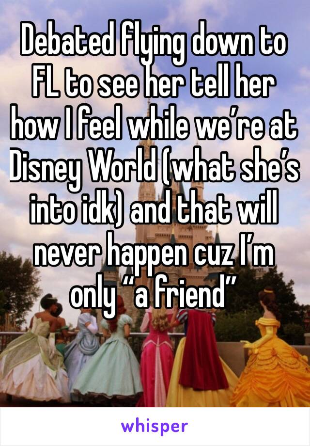"""Debated flying down to FL to see her tell her how I feel while we're at Disney World (what she's into idk) and that will never happen cuz I'm only """"a friend"""""""