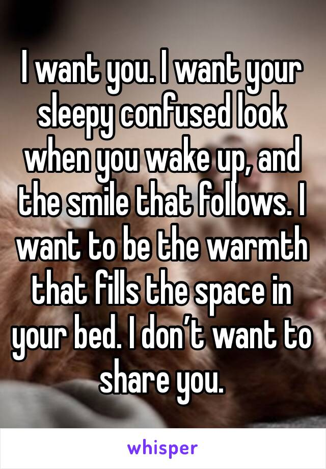 I want you. I want your sleepy confused look when you wake up, and the smile that follows. I want to be the warmth that fills the space in your bed. I don't want to share you.