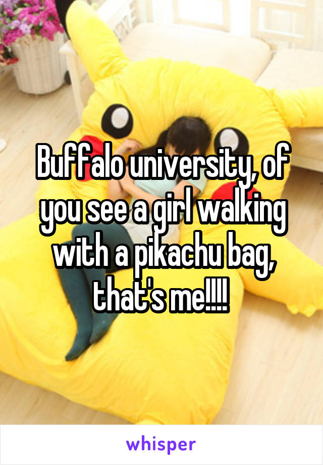 Buffalo university, of you see a girl walking with a pikachu bag, that's me!!!!