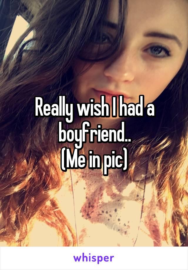 Really wish I had a boyfriend.. (Me in pic)