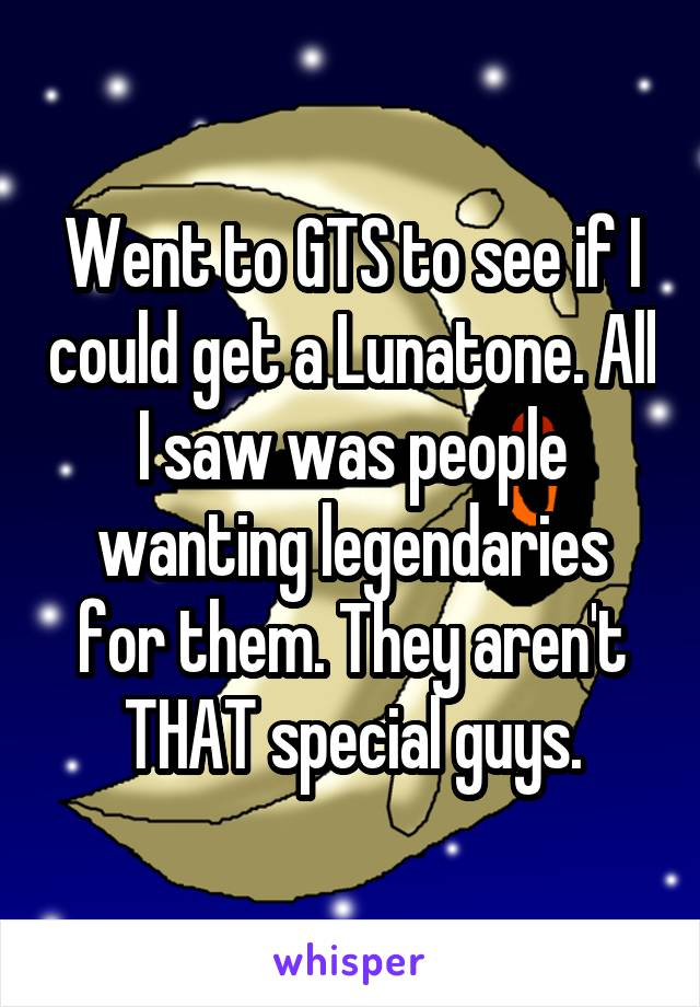 Went to GTS to see if I could get a Lunatone. All I saw was people wanting legendaries for them. They aren't THAT special guys.