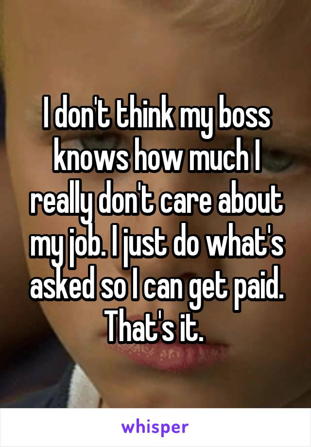 I don't think my boss knows how much I really don't care about my job. I just do what's asked so I can get paid. That's it.