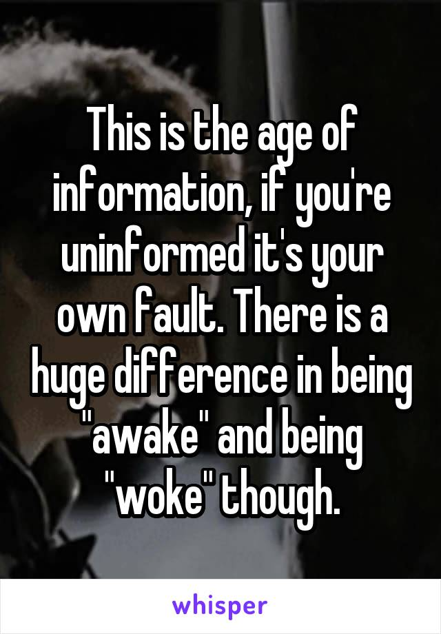 """This is the age of information, if you're uninformed it's your own fault. There is a huge difference in being """"awake"""" and being """"woke"""" though."""