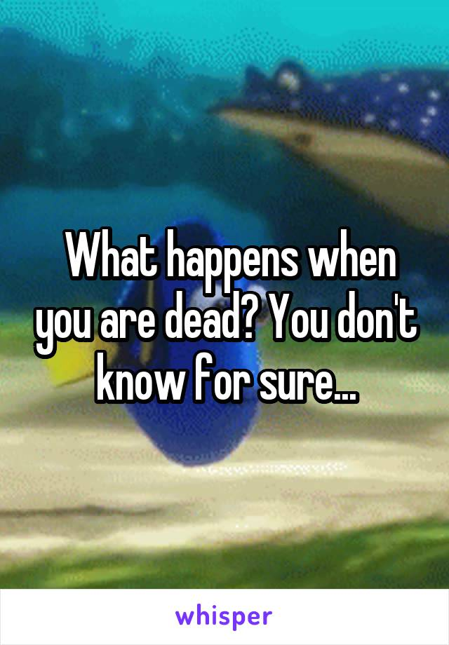 What happens when you are dead? You don't know for sure...