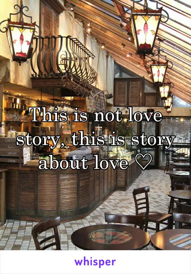This is not love story, this is story about love ♡