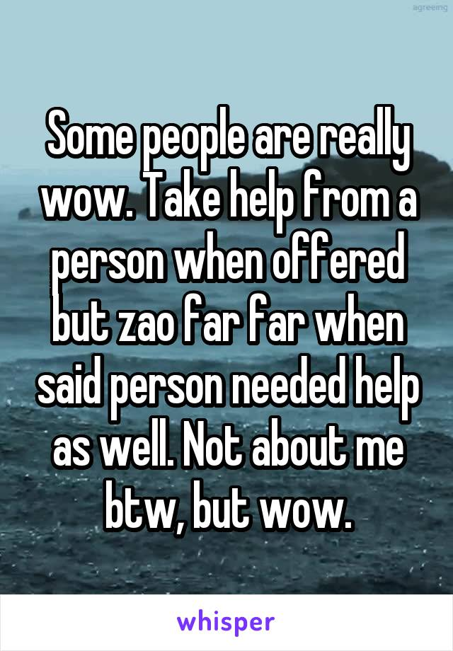 Some people are really wow. Take help from a person when offered but zao far far when said person needed help as well. Not about me btw, but wow.