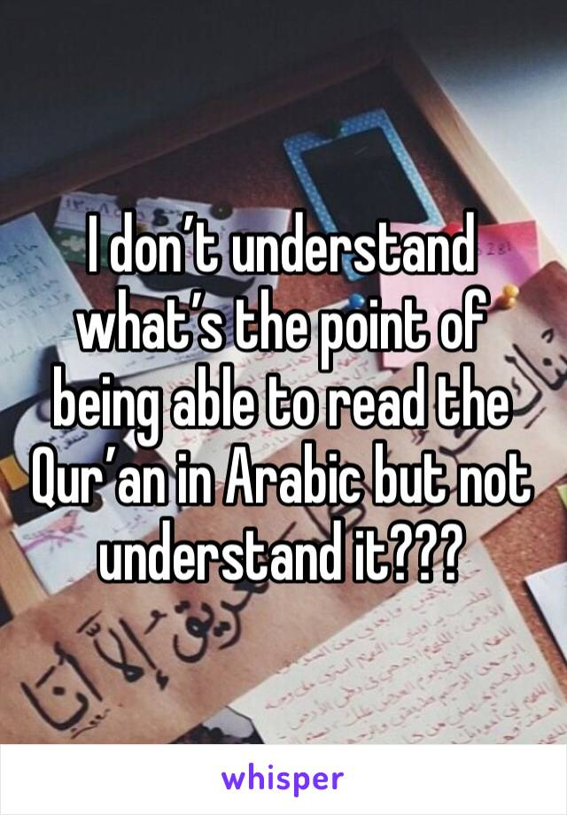 I don't understand what's the point of being able to read the Qur'an in Arabic but not understand it???